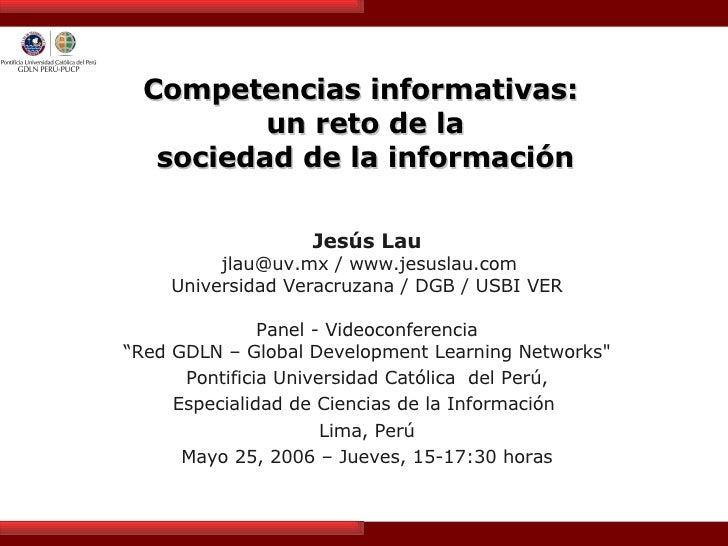 Competencias informativas:  un reto de la  sociedad de la información  Jesús Lau jlau@uv.mx / www.jesuslau.com Universidad...
