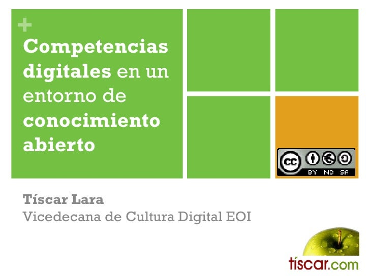 + Competencias digitales en un entorno de conocimiento abierto  Tíscar Lara Vicedecana de Cultura Digital EOI