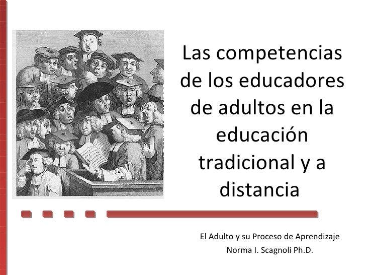 El Adulto y su Proceso de Aprendizaje Norma I. Scagnoli Ph.D. Las competencias de los educadores de adultos en la educació...