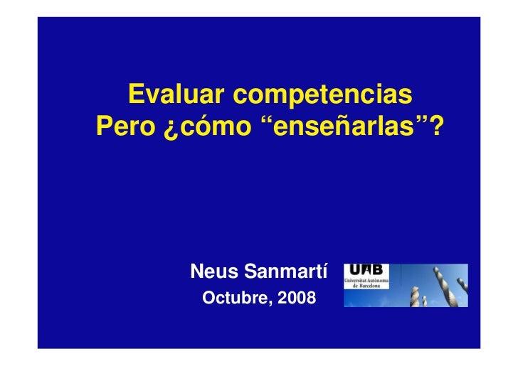 """Evaluar competencias Pero ¿cómo """"enseñarlas""""?           Neus Sanmartí        Octubre, 2008"""