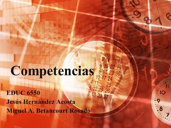 Competencias EDUC 6550 Jesús Hernández Acosta Miguel A. Betancourt Rosado