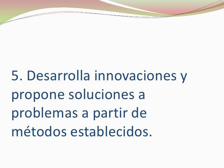 5. Desarrolla innovaciones y propone soluciones a problemas a partir demétodos establecidos.<br />