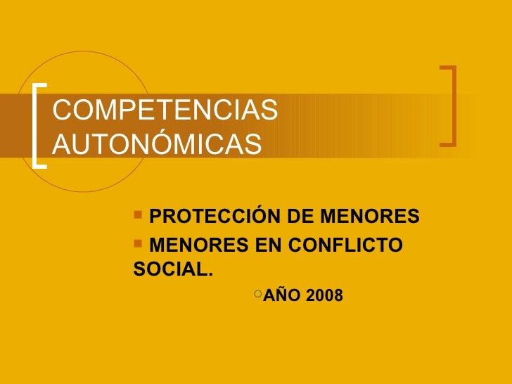 COMPETENCIAS AUTONÓMICAS <ul><li>PROTECCIÓN DE MENORES </li></ul><ul><li>MENORES EN CONFLICTO SOCIAL. </li></ul><ul><ul><l...