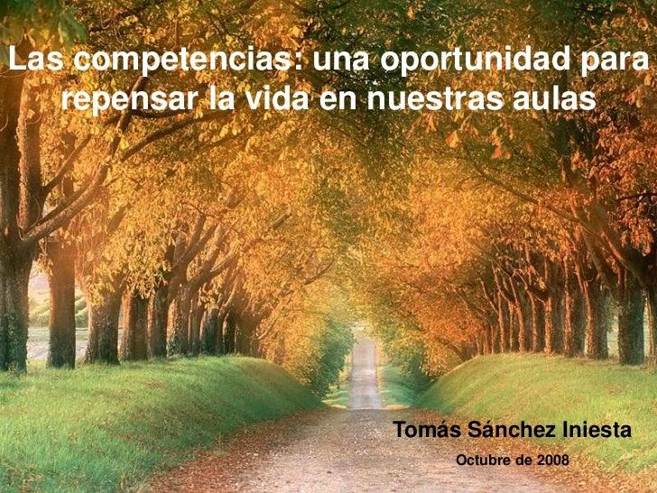 Las competencias: una oportunidad para   repensar la vida en nuestras aulas                      Tomás Sánchez Iniesta    ...