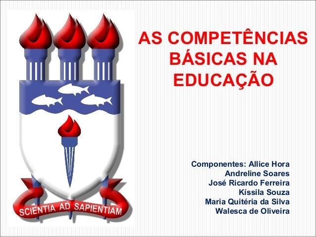 AS COMPETÊNCIAS   BÁSICAS NA   EDUCAÇÃO    Componentes: Allice Hora           Andreline Soares       José Ricardo Ferreira...