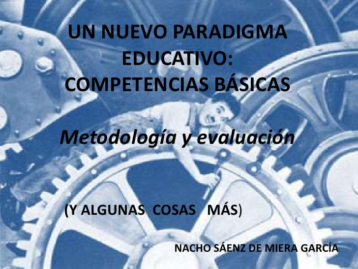 UN NUEVO PARADIGMA EDUCATIVO:<br />COMPETENCIAS BÁSICAS<br />Metodología y evaluación<br />(Y ALGUNAS  COSAS   MÁS)<br />N...