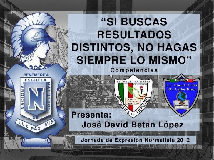 """""""SI BUSCAS    RESULTADOSDISTINTOS, NO HAGAS SIEMPRE LO MISMO""""           C o mp e t en ciasPresenta:  José David Betán Lópe..."""