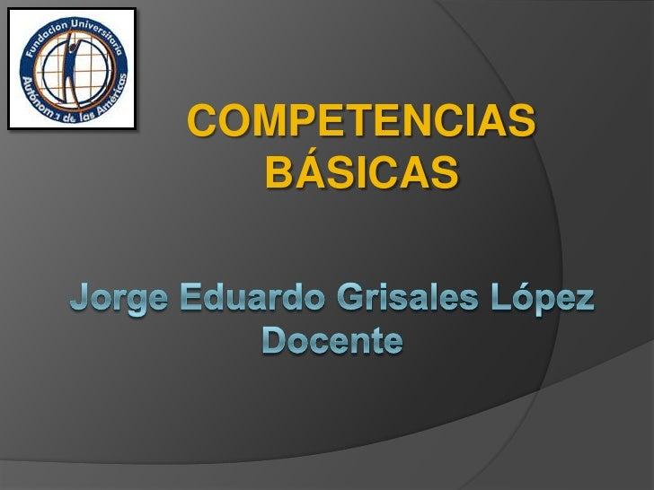 COMPETENCIAS BÁSICAS<br />Jorge Eduardo Grisales LópezDocente<br />