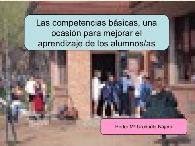 Las competencias básicas, una ocasión para mejorar el aprendizaje de los alumnos/as  Pedro Mª Uruñuela Nájera  URUNAJP