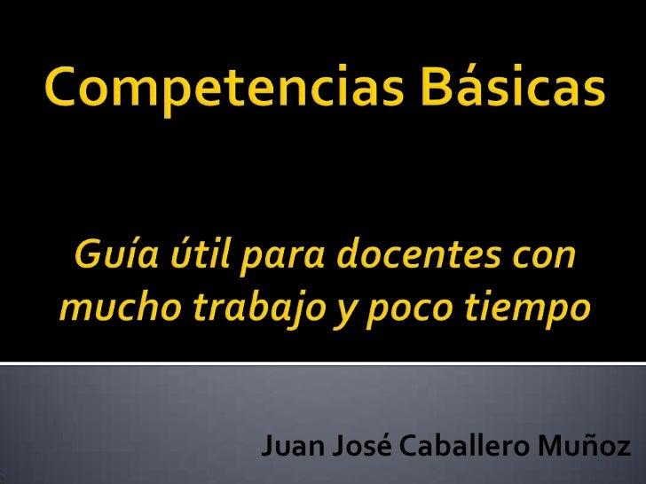 Competencias BásicasGuía útil para docentes con mucho trabajo y poco tiempo<br />Juan José Caballero Muñoz<br />