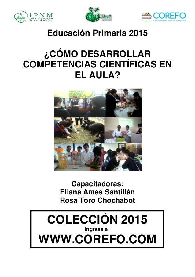 Educación Primaria 2015 ¿CÓMO DESARROLLAR COMPETENCIAS CIENTÍFICAS EN EL AULA? Capacitadoras: Eliana Ames Santillán Rosa T...