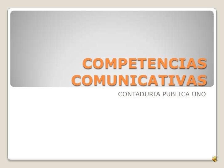 COMPETENCIAS COMUNICATIVAS<br />CONTADURIA PUBLICA UNO<br />