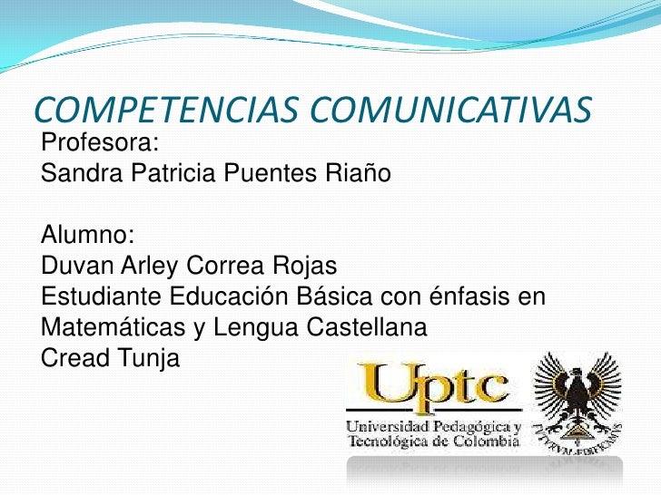 COMPETENCIAS COMUNICATIVASProfesora:Sandra Patricia Puentes RiañoAlumno:Duvan Arley Correa RojasEstudiante Educación Básic...