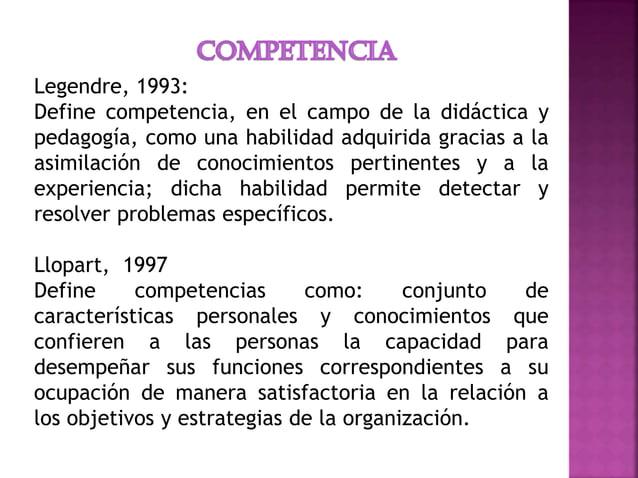 Legendre, 1993: Define competencia, en el campo de la didáctica y pedagogía, como una habilidad adquirida gracias a la asi...