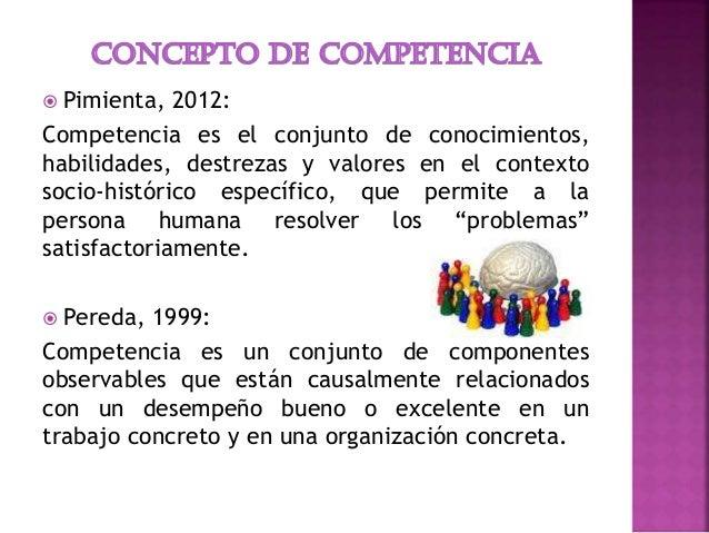  Pimienta, 2012: Competencia es el conjunto de conocimientos, habilidades, destrezas y valores en el contexto socio-histó...