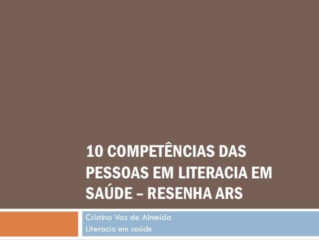 10 COMPETÊNCIAS DAS PESSOAS EM LITERACIA EM SAÚDE – RESENHA ARS Cristina Vaz de Almeida Literacia em saúde