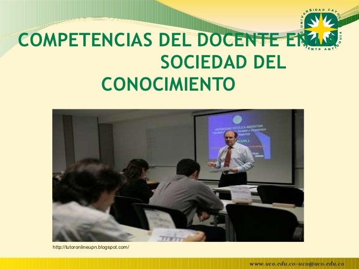 COMPETENCIAS DEL DOCENTE EN LA  SOCIEDAD DEL CONOCIMIENTO  http://tutoronlineupn.blogspot.com/