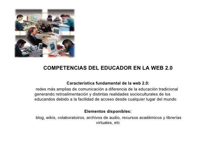 COMPETENCIAS DEL EDUCADOR EN LA WEB 2.0 Característica fundamental de la web 2.0: redes más amplias de comunicación a dife...