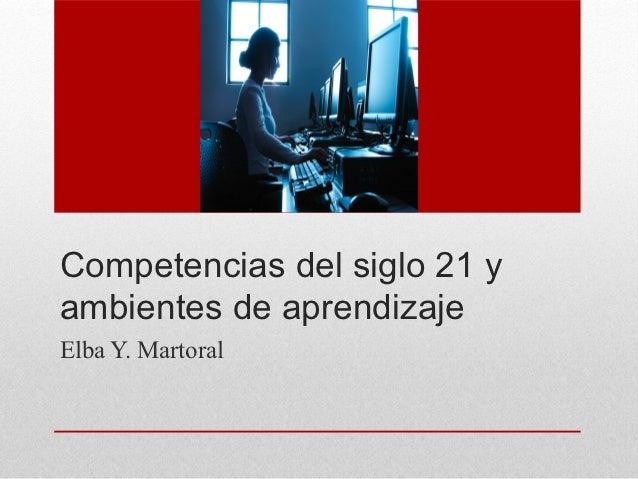 Competencias del siglo 21 yambientes de aprendizajeElba Y. Martoral