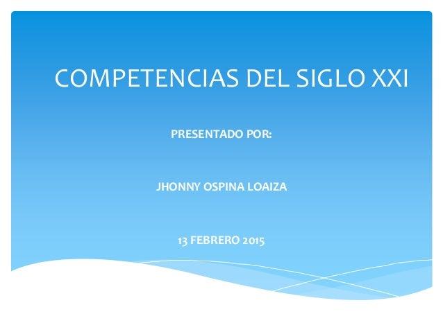 COMPETENCIAS DEL SIGLO XXI PRESENTADO POR: JHONNY OSPINA LOAIZA 13 FEBRERO 2015