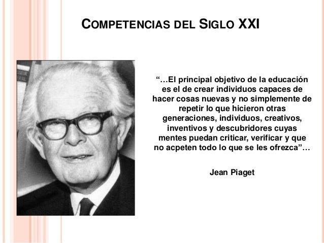 """COMPETENCIAS DEL SIGLO XXI """"…El principal objetivo de la educación es el de crear individuos capaces de hacer cosas nuevas..."""