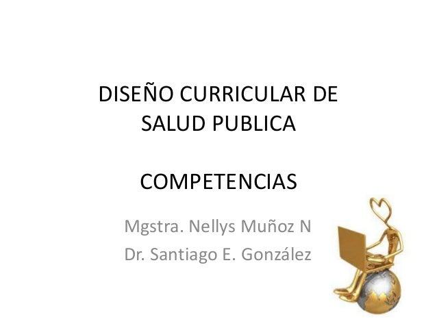 DISEÑO CURRICULAR DE SALUD PUBLICA  COMPETENCIAS Mgstra. Nellys Muñoz N Dr. Santiago E. González