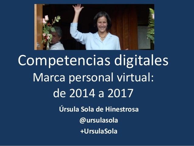 Competencias digitales Marca personal virtual: de 2014 a 2017 Úrsula Sola de Hinestrosa @ursulasola +UrsulaSola