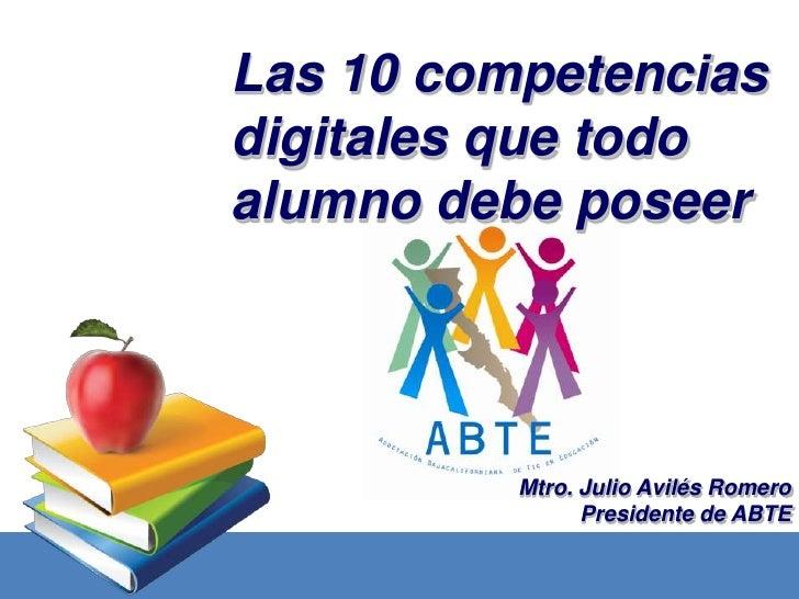 Las 10 competenciasdigitales que todoalumno debe poseer          Mtro. Julio Avilés Romero                Presidente de ABTE