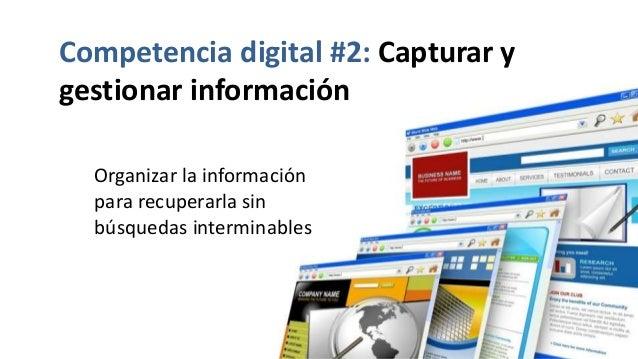 Competencia digital #2: Capturar y gestionar información Organizar la información para recuperarla sin búsquedas intermina...