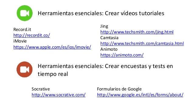 Herramientas esenciales: Crear vídeos tutoriales Jing http://www.techsmith.com/jing.html Camtasia http://www.techsmith.com...