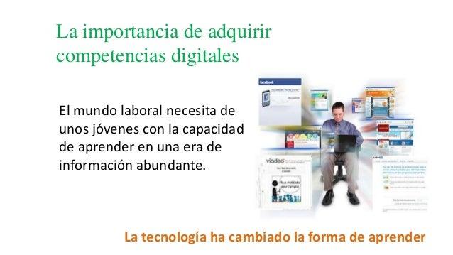 La importancia de adquirir competencias digitales La tecnología ha cambiado la forma de aprender El mundo laboral necesita...