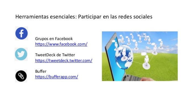 Herramientas esenciales: Participar en las redes sociales Grupos en Facebook https://www.facebook.com/ TweetDeck de Twitte...