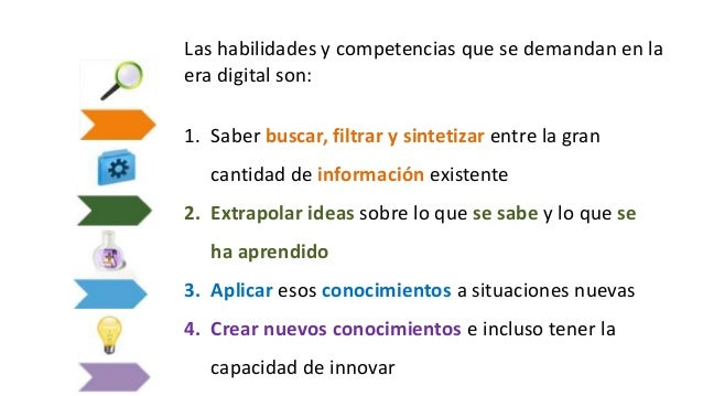 Las habilidades y competencias que se demandan en la era digital son: 1. Saber buscar, filtrar y sintetizar entre la gran ...