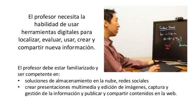 El profesor necesita la habilidad de usar herramientas digitales para localizar, evaluar, usar, crear y compartir nueva in...