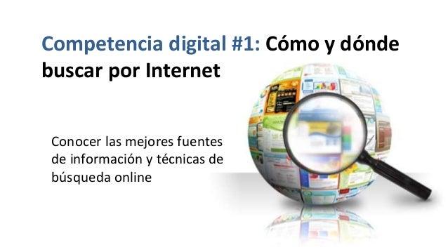 Competencia digital #1: Cómo y dónde buscar por Internet Conocer las mejores fuentes de información y técnicas de búsqueda...