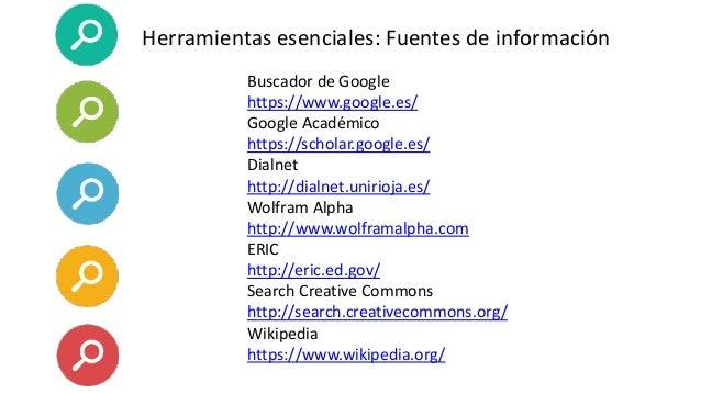Herramientas esenciales: Fuentes de información Buscador de Google https://www.google.es/ Google Académico https://scholar...