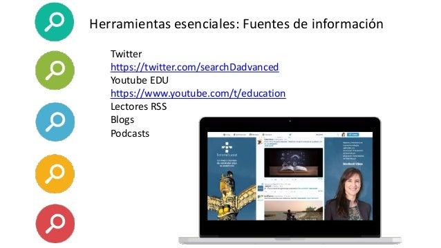 Herramientas esenciales: Fuentes de información Twitter https://twitter.com/searchDadvanced Youtube EDU https://www.youtub...