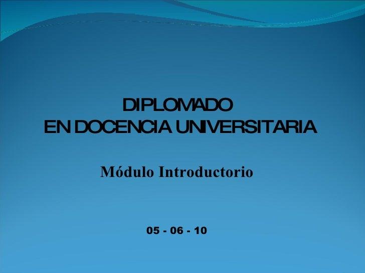 DIPLOMADO EN DOCENCIA UNIVERSITARIA Módulo Introductorio 05 - 06 - 10