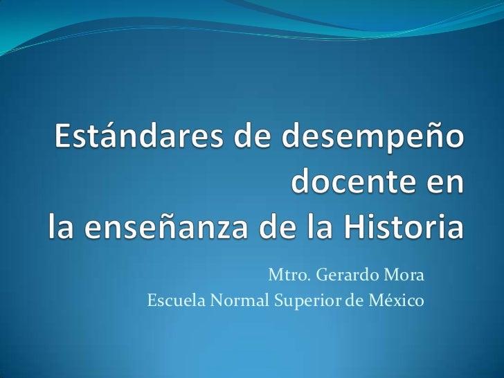 Estándares de desempeño docente en la enseñanza de la Historia<br />Mtro. Gerardo Mora<br />Escuela Normal Superior de Méx...