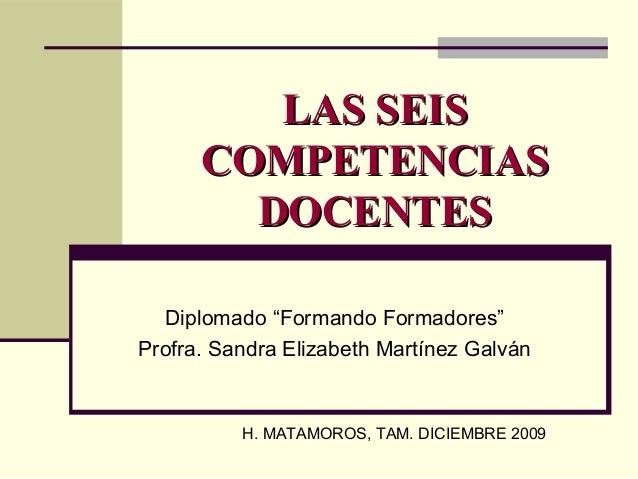 "LAS SEISLAS SEIS COMPETENCIASCOMPETENCIAS DOCENTESDOCENTES Diplomado ""Formando Formadores"" Profra. Sandra Elizabeth Martín..."