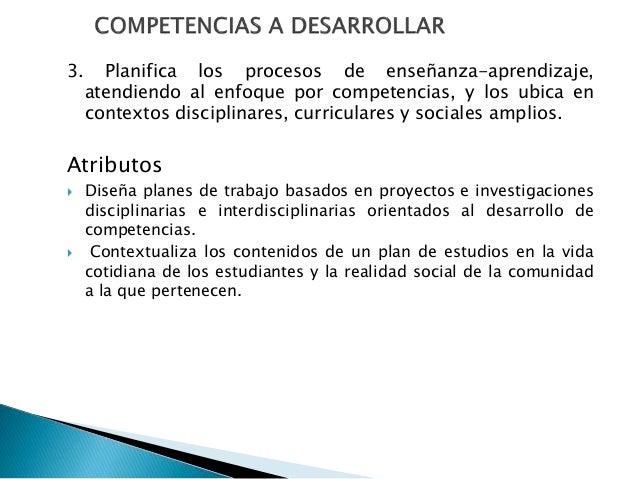 3. Planifica los procesos de enseñanza-aprendizaje, atendiendo al enfoque por competencias, y los ubica en contextos disci...