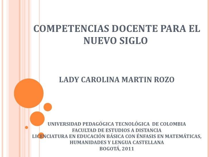 COMPETENCIAS DOCENTE PARA EL NUEVO SIGLO  LADY CAROLINA MARTIN ROZO UNIVERSIDAD PEDAGÓGICA TECNOLÓGICA  DE COLOMBIA FACULT...