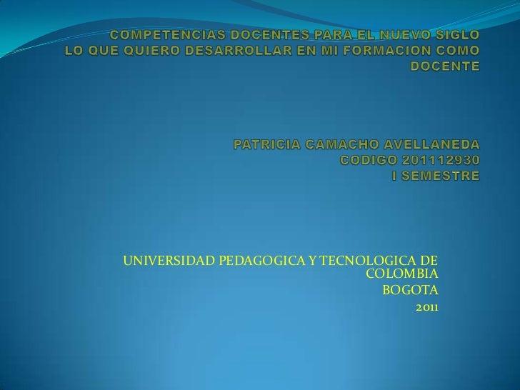COMPETENCIAS DOCENTES PARA EL NUEVO SIGLOLO QUE QUIERO DESARROLLAR EN MI FORMACION COMO DOCENTEPATRICIA CAMACHO AVELLANEDA...
