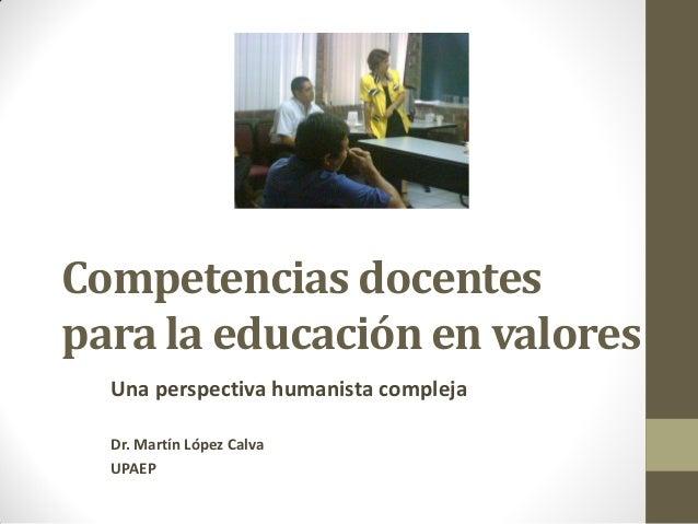 Competencias docentes para la educación en valores Una perspectiva humanista compleja Dr. Martín López Calva UPAEP