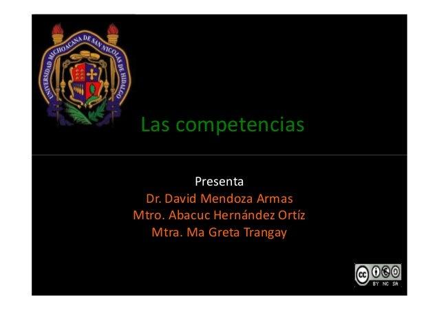Las competencias  Presenta  Dr. David Mendoza Armas  Mtro. Abacuc Hernández Ortíz  Mtra. Ma Greta Trangay