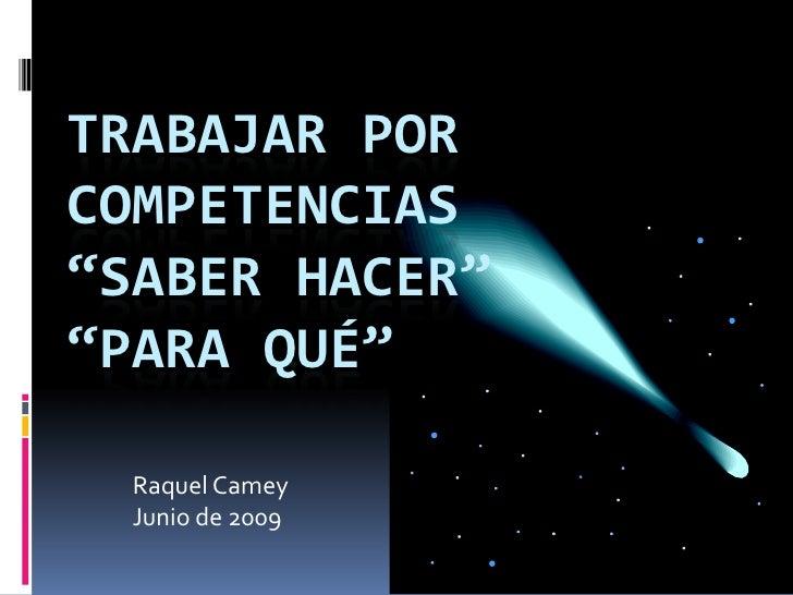 """TRABAJAR POR COMPETENCIAS""""Saber hacer""""""""Para qué""""<br />Raquel Camey<br />Junio de 2009<br />"""