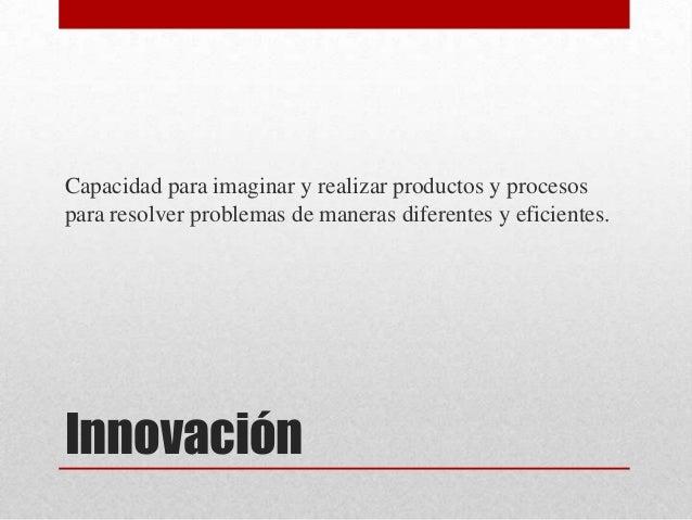 Capacidad para imaginar y realizar productos y procesospara resolver problemas de maneras diferentes y eficientes.Innovación
