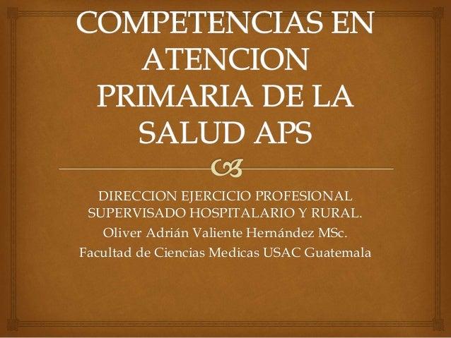 DIRECCION EJERCICIO PROFESIONAL  SUPERVISADO HOSPITALARIO Y RURAL.  Oliver Adrián Valiente Hernández MSc.  Facultad de Cie...