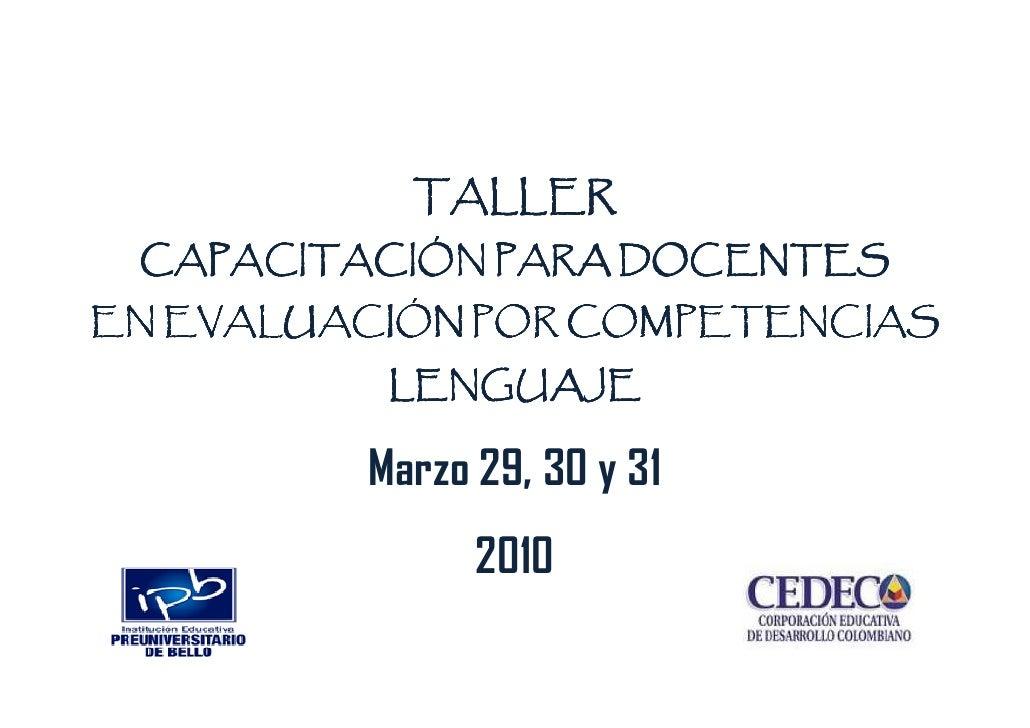 TALLER  CAPACITACIÓN PARA DOCENTES EN EVALUACIÓN POR COMPETENCIAS           LENGUAJE           Marzo 29, 30 y 31          ...