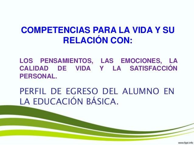 COMPETENCIAS PARA LA VIDA Y SU RELACIÓN CON: PERFIL DE EGRESO DEL ALUMNO EN LA EDUCACIÓN BÁSICA. LOS PENSAMIENTOS, LAS EMO...